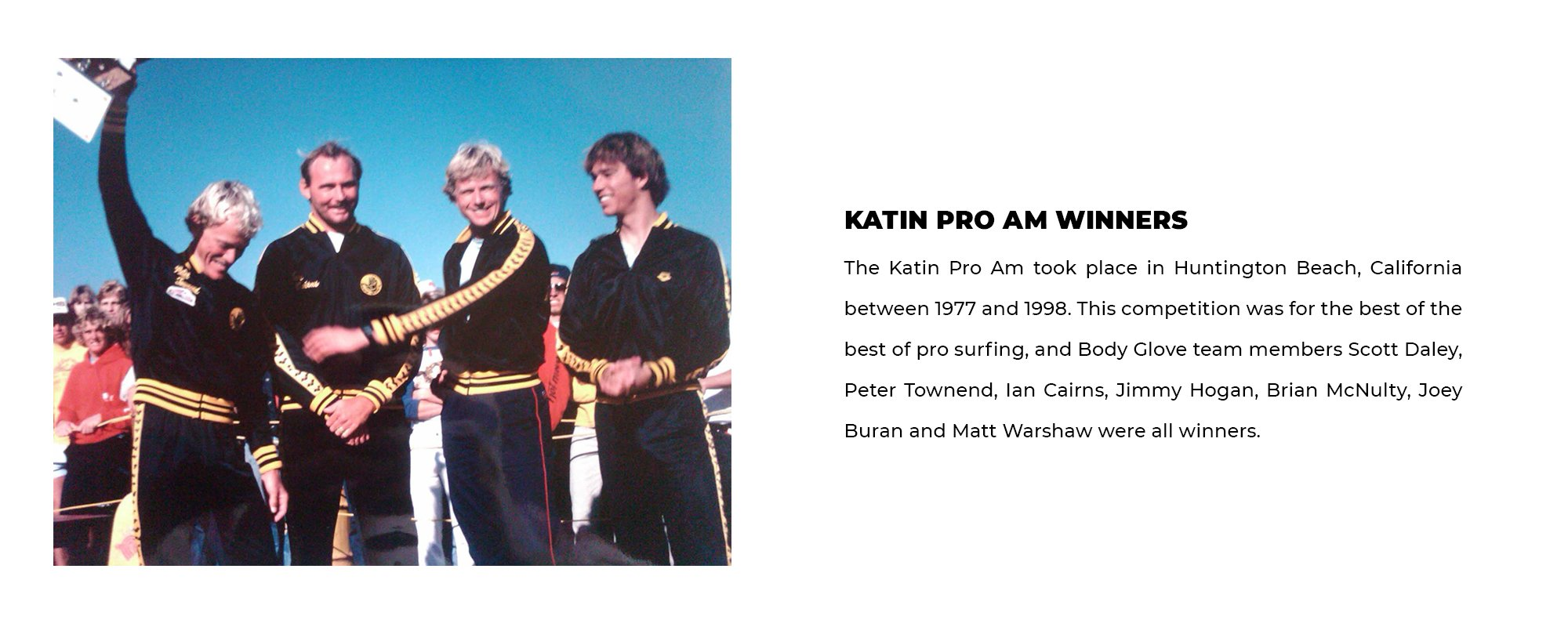 Katin Pro Am Winners | The Katin Pro Am took place in Huntington Beach, California between 1977 and 1998. This competition was for the best of the best of pro surfing, and Body Glove team members Scott Daley, Peter Townend, Ian Cairns, Jimmy Hogan, Brian McNulty, Joey Buran and Matt Warshaw were all winners.