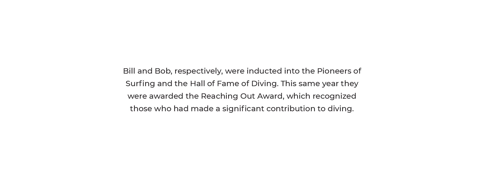 Bill and Bob, respectively, were inducted into the Pioneers of Surfing and the Hall of Fame of Diving. This same year they were awarded the Reaching Out Award, which recognized those who had made a significant contribution to diving.