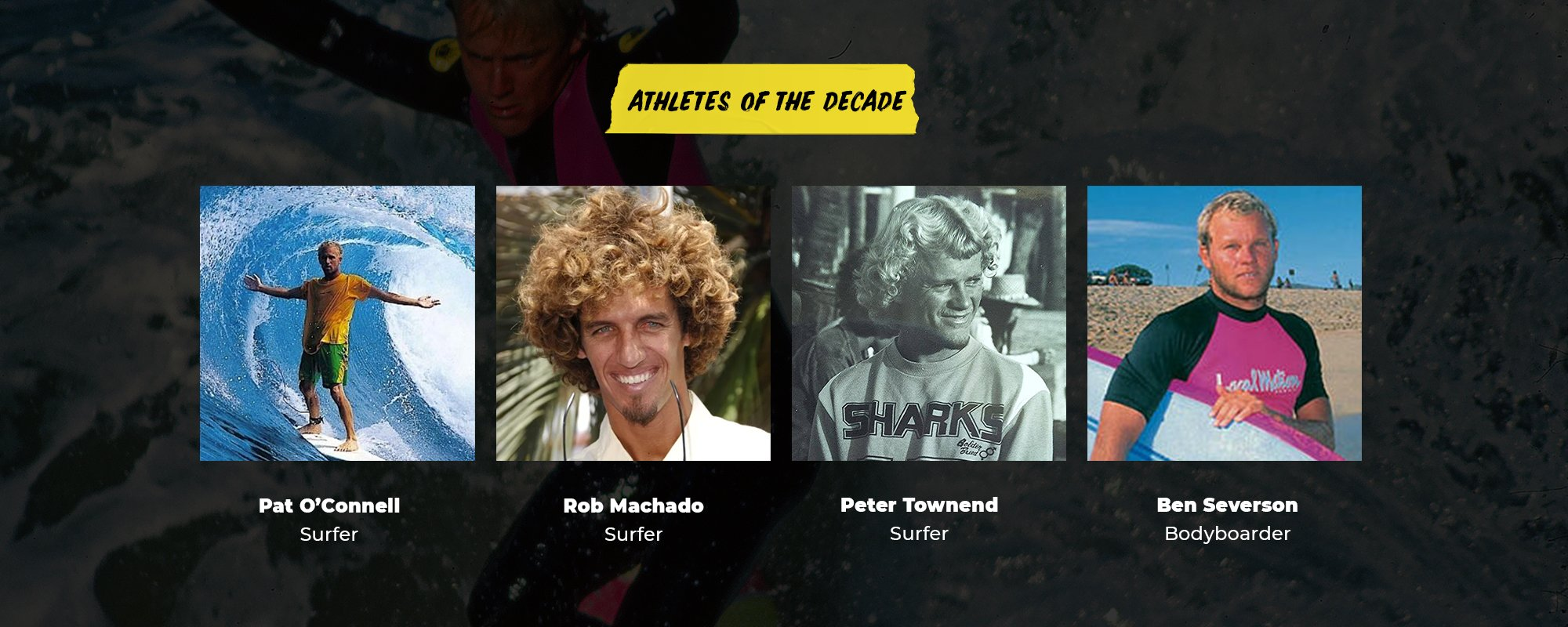 Athletes of the Decade | Pat O'Connel, Surfer | Rob Machado, Surfer | Peter Townend, Surfer | Ben Severson, Bodyboarder