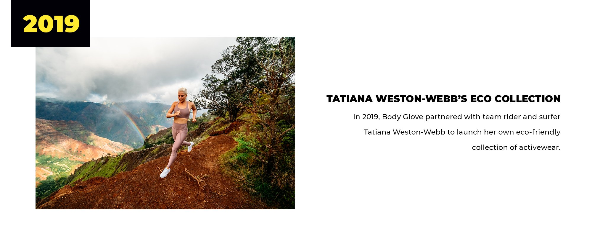 2019 | Tatiana Weston-Webb's Eco Collection | In 2019, Body Glove partnered with team rider and surfer Tatiana Weston-Webb to launch her own eco-friendly collection of activewear.