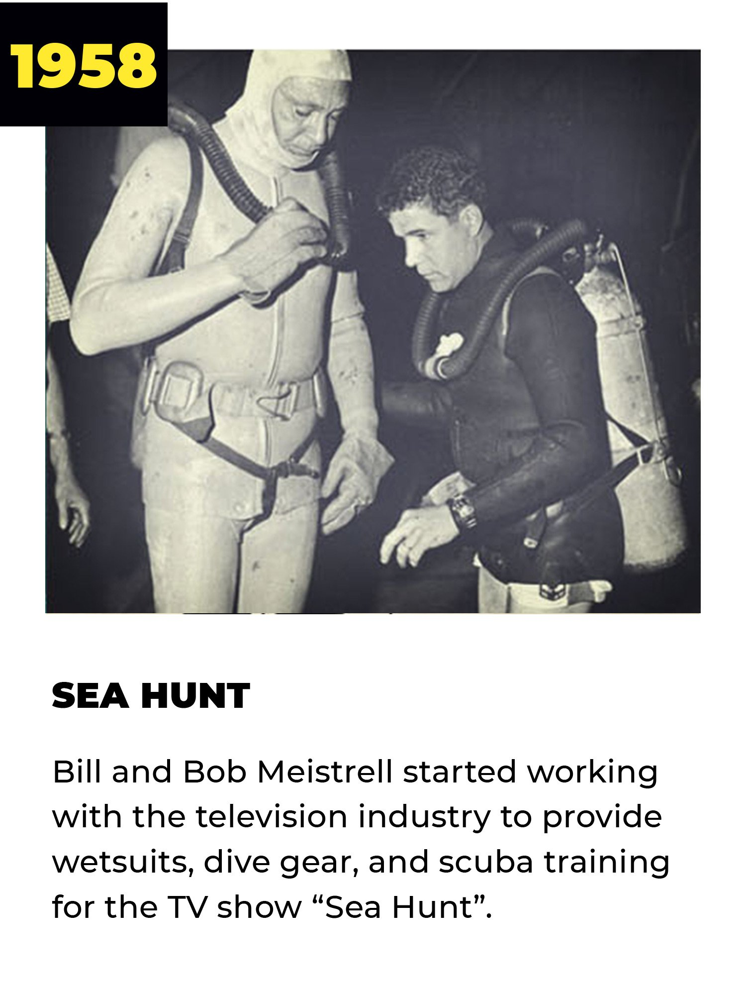 1958 | Sea Hunt | Bill and Bob Meistrell started working with the television industry to provide wetsuits, dive gear, and scuba training for the TV show 'Sea Hunt'.