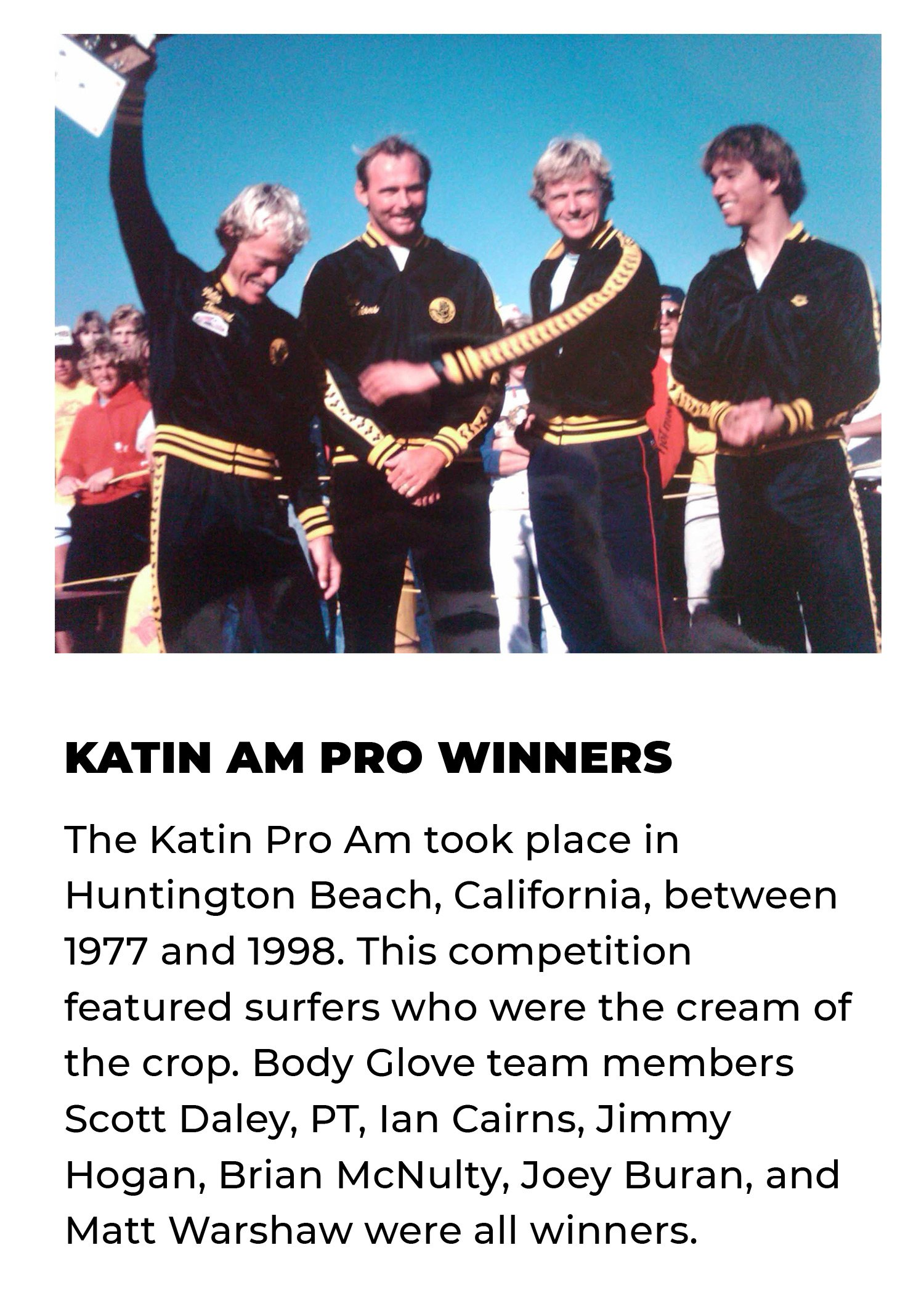 Katin Am Pro Winners | The Katin Pro Am took place in Huntington Beach, California, between 1977 and 1998. This competition featured surfers who were the cream of the crop. Body Glove team members Scott Daley, PT, Ian Cairns, Jimmy Hogan, Brian McNulty, Joey Buran, and Matt Warshaw were all winners.