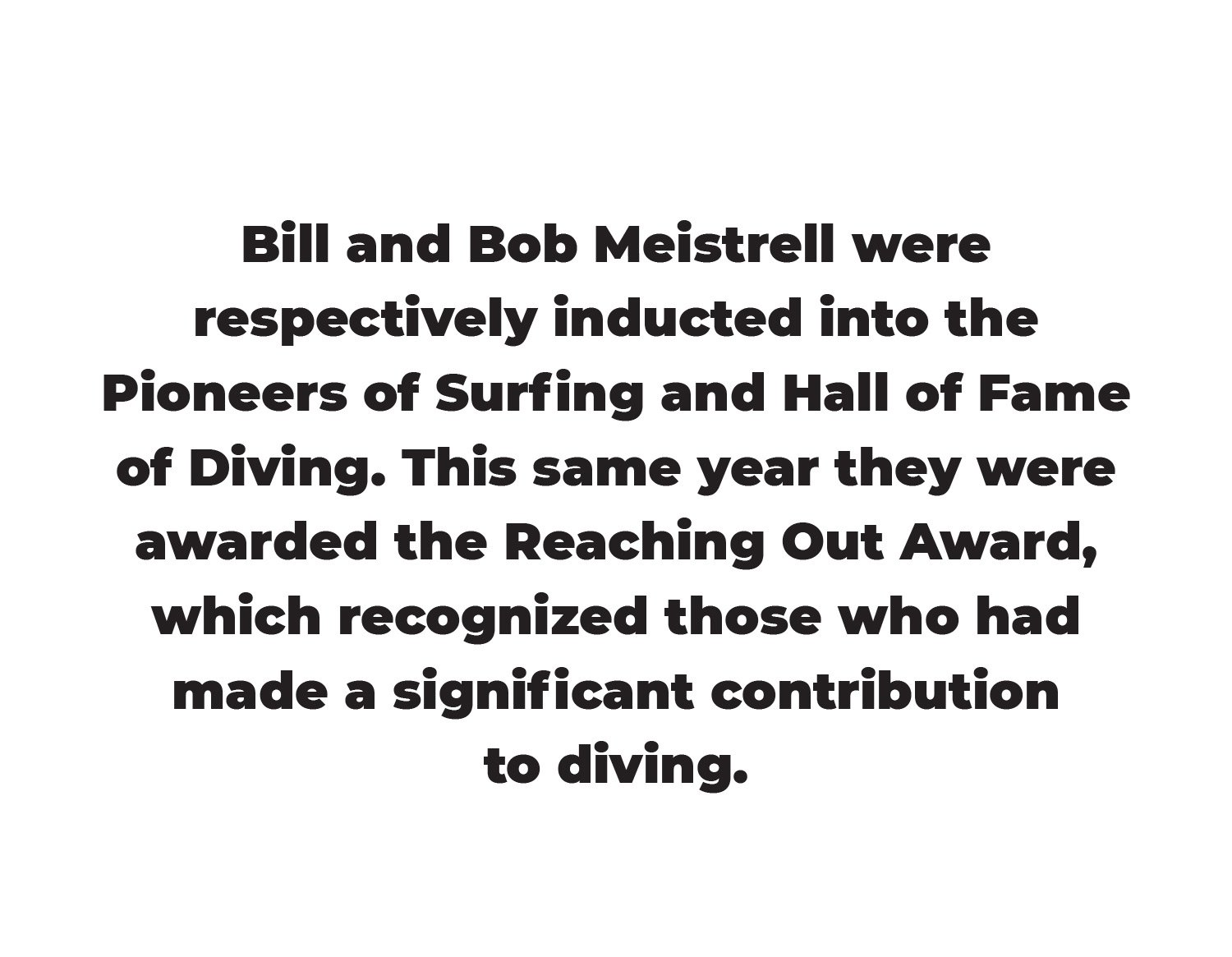 Bill and Bob Meistrell were respectively inducted into the Pioneers of Surfing and Hall of Fame of Diving. This same year they were awarded the Reaching Out Award, which recognized those who had made a significant contribution to diving.