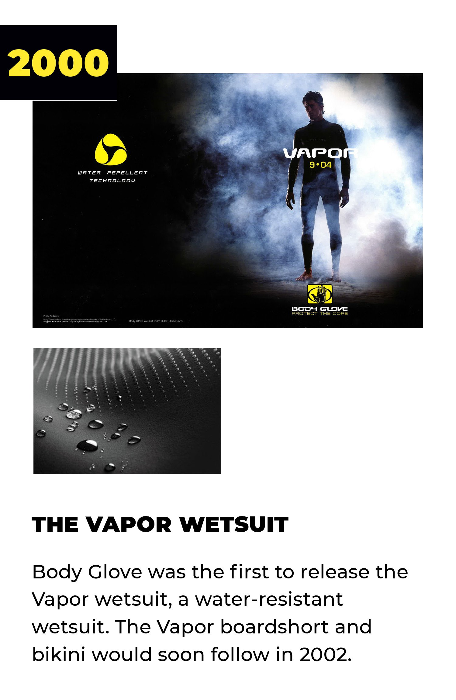 2000 | The Vapor Wetsuit | Body Glove was the first to release the Vapor wetsuit, a water-resistant wetsuit. The Vapor boardshort and bikini would soon follow in 2002.