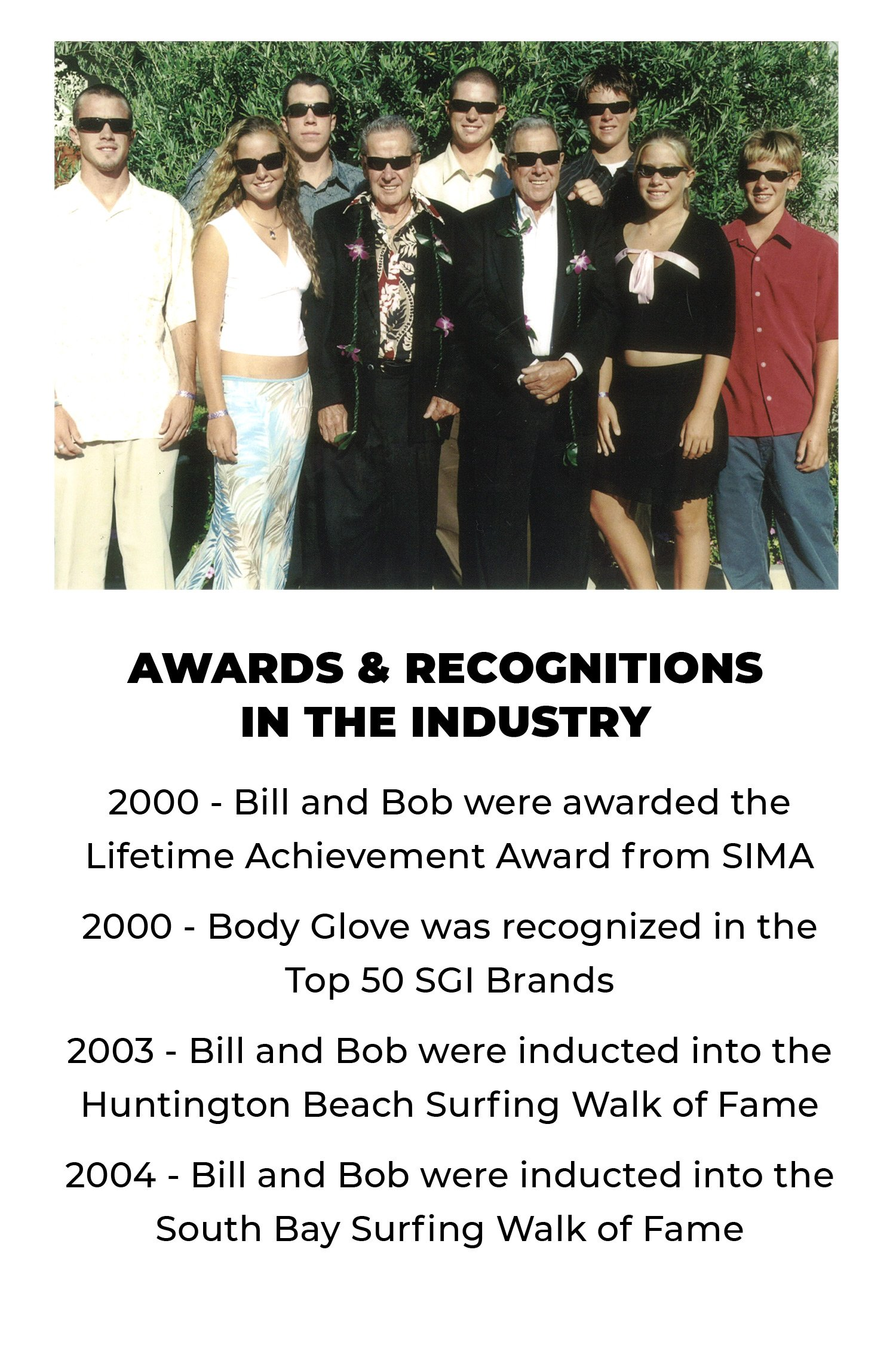 Awards and Recognitions in the Industry | 2000: Bill and Bob were awarded the Lifetime Achievement Award from SIMA | 2000: Body Glove was recognized in the Top 50 SGI Brands | 2003: Bill and Bob were inducted into the Huntington Beach Surfing Walk of Fame | 2004: Bill and Bob were inducted into the South Bay Surfing Walk of Fame
