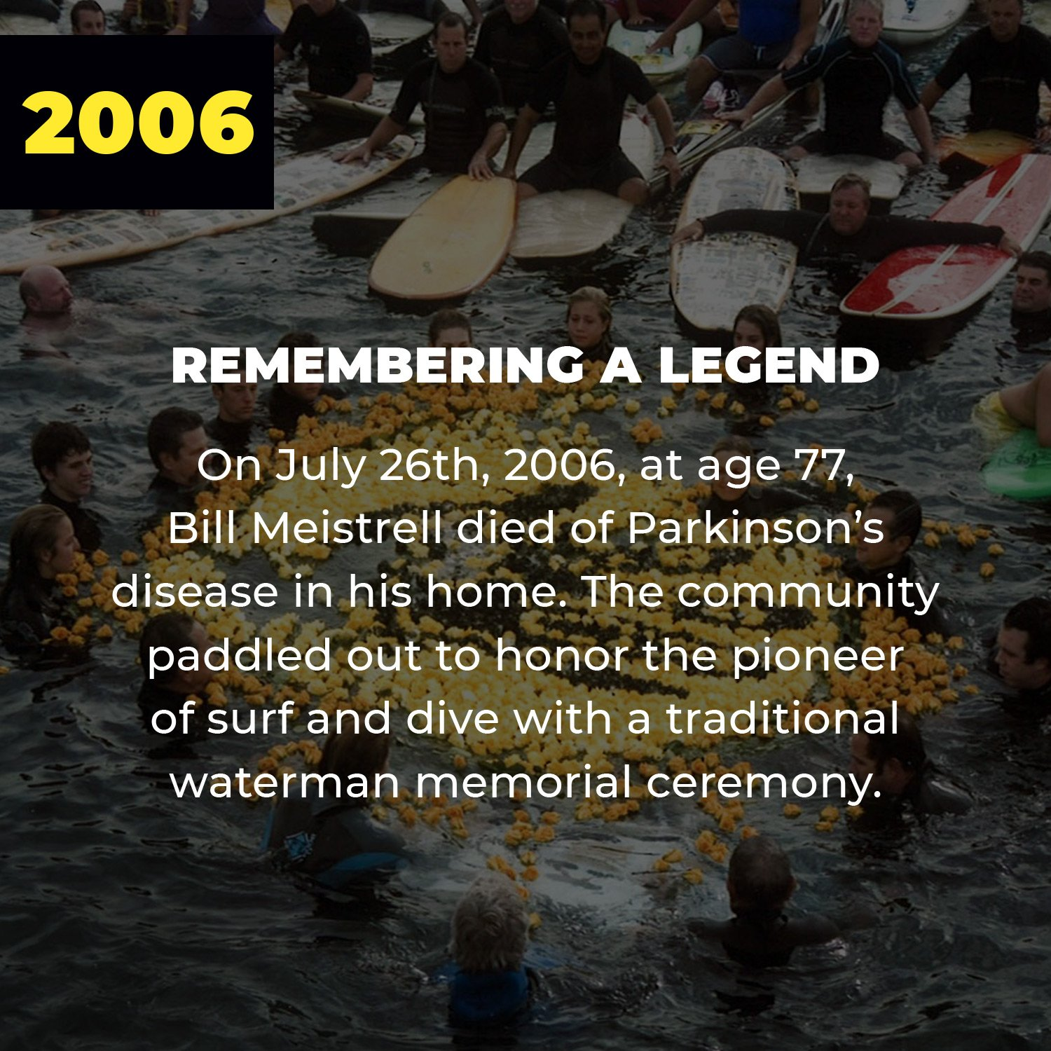 2006 | Remembering a Legend | On July 26th, 2006, at age 77, Bill Meistrell died of Parkinson's disease in his home. The community paddled out to honor the pioneer of surf and dive with a traditional waterman memorial ceremony.