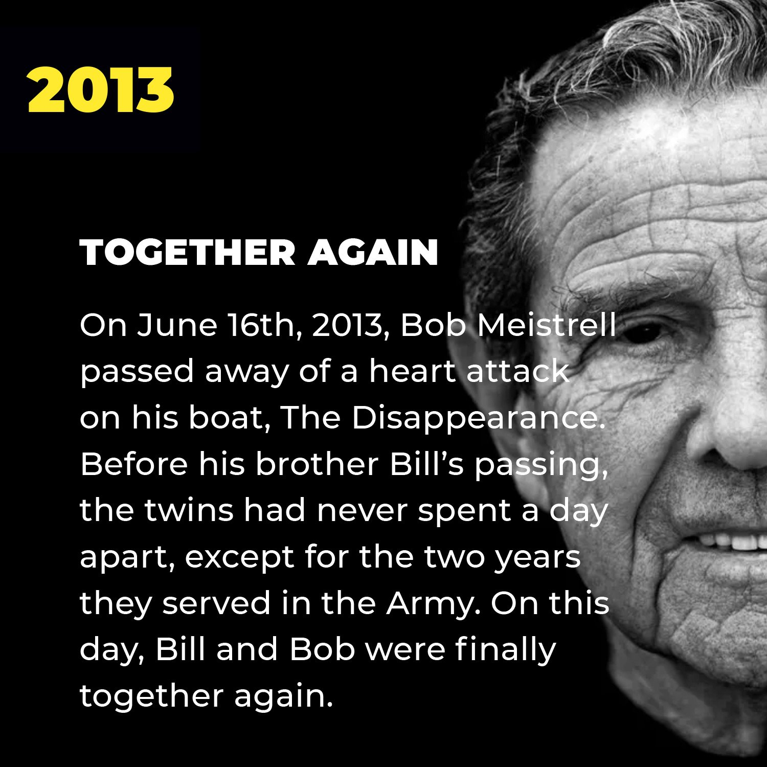 2013 | Together Again | On June 16th, 2013, Bob Meistrell passed away of a heart attack on his boat, The Disappearance. Before his brother Bill's passing, the twins had never spent a day apart, except for the two years they served in the Army. On this day, Bill and Bob were finally together again.
