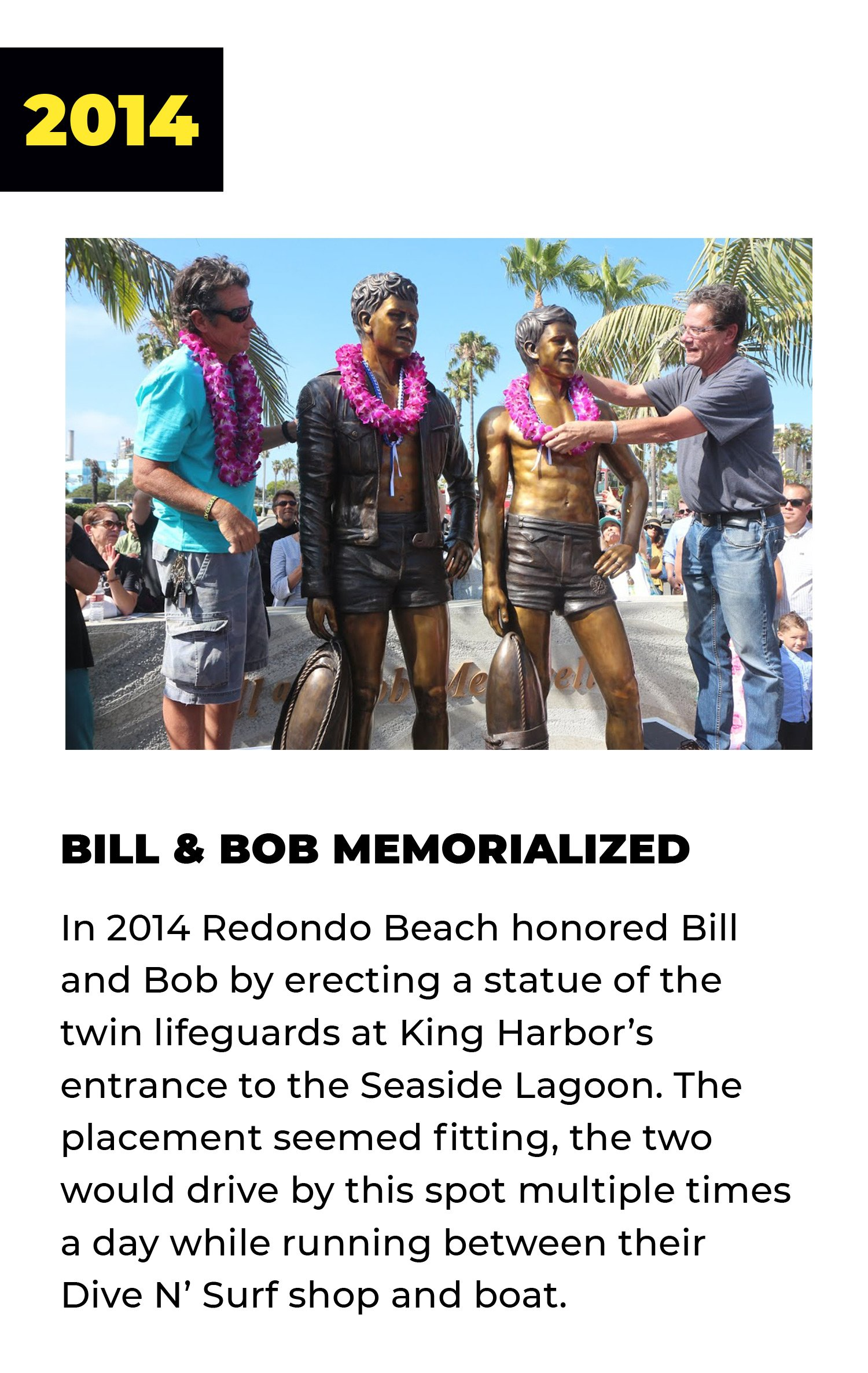 2014 | Bill and Bob Memorialized | In 2014 Redondo Beach honored Bill and Bob by erecting a statue of the twin lifeguards at King Harbor's entrance to the Seaside Lagoon. The placement seemed fitting: The two would drive by this spot multiple times a day while running between their Dive N' Surf shop and boat.